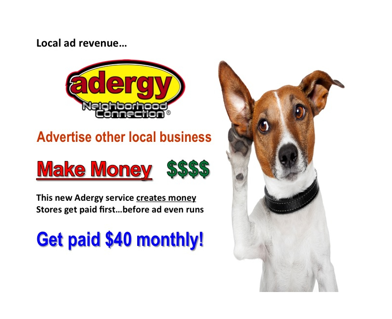 Local ad revenue... adergy Neighborhood Connection ® Advertise other local business, make money. This new adergy service creates money, store get paid first. Get paid $40 monthly!