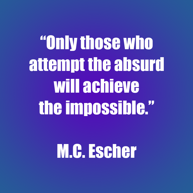Only those who attempt the absurd will achieve the impossible - MC Escher