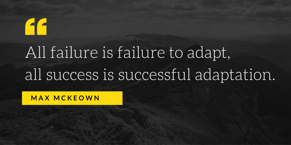 """Quote graphic: """"All failure is failure to adapt, all success is successful adaptation."""" -Max Mckeown"""