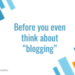 Before you even think about blogging.