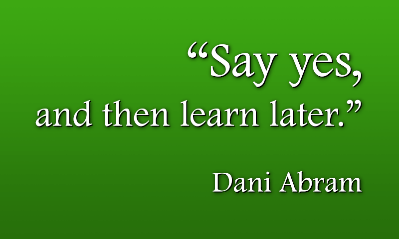 Say yes and then learn later - Dani Abram