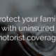 Protect your family with uninsured motorist coverage