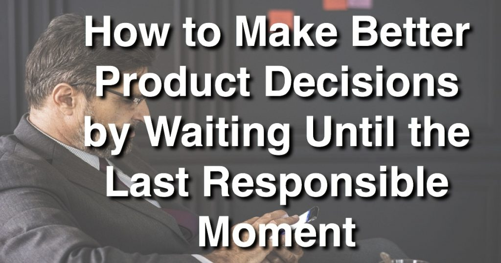 Blog: How to Make Better Product Decisions by Waiting Until the Last Responsible Moment