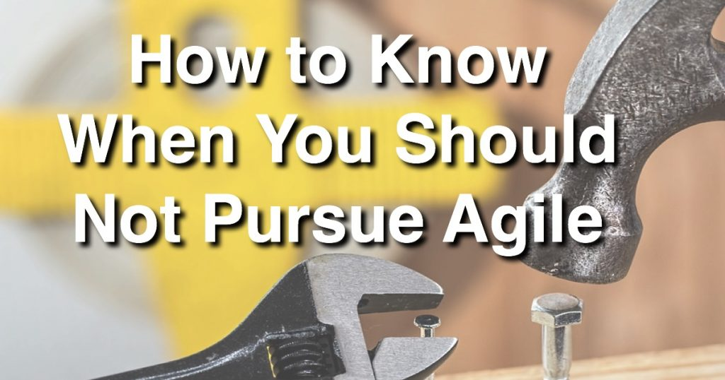 Blog: How to Know When You Should Not Pursue Agile
