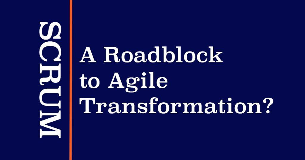 Blog: Scrum - a Roadblock to Agile Transformation?