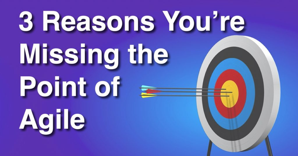 Blog: 3 Reasons You're Missing the Point of Agile