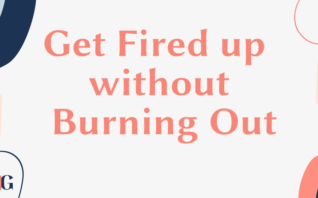 Get Fired up without Burning Out
