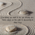 Everything you want to be, you already are. You're simply on the path to discovering it. ~Alicia Keys