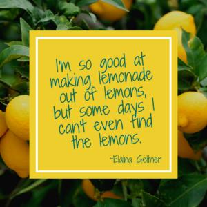 "quote: I'm so good at making lemonade out of lemons; but some days I cnan't even find the lemons"" by Elaina Geltner"
