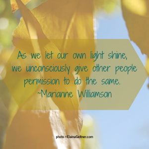 As we let our own light shine, we unconsciously give other people permission to do the same. ~Marianne Williamson
