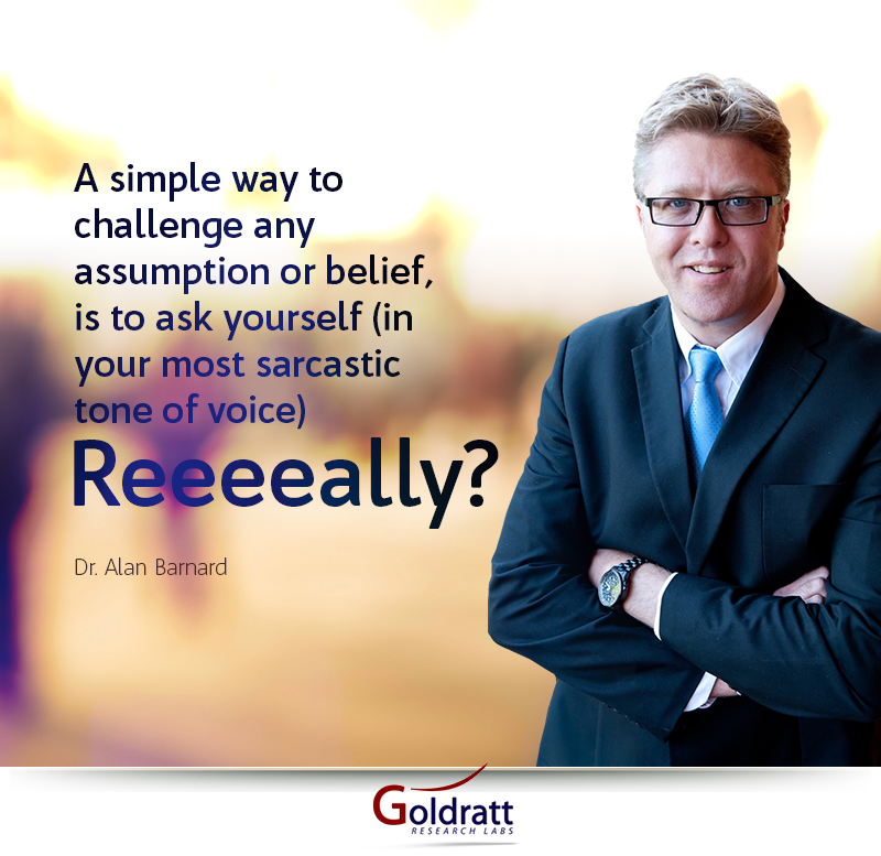 A simple way to challenge any assumption or belief, is to ask yourself (in your most sarcastic tone of voice) Reeeally?