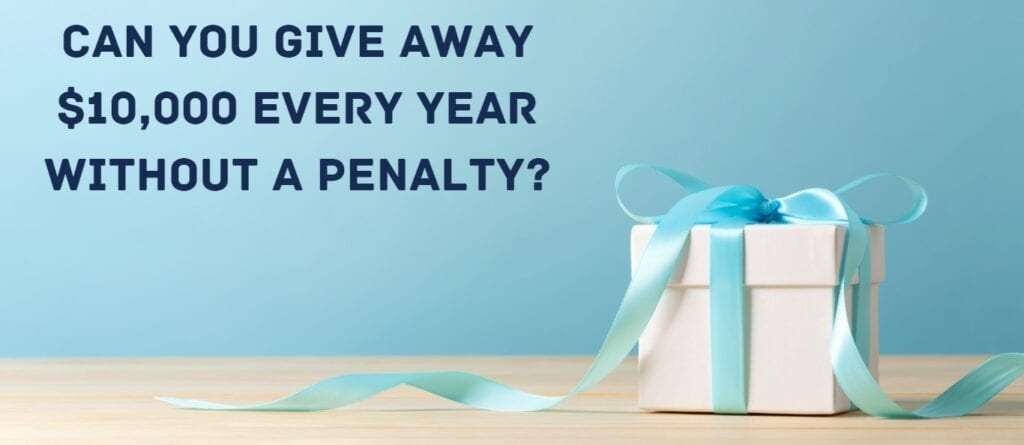Can you give away 10k a year without a penalty? you can with the gift tax exemption