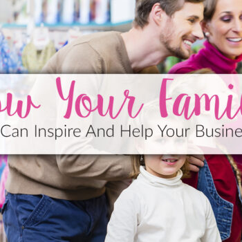 How Your Family Can Inspire And Help Your Business
