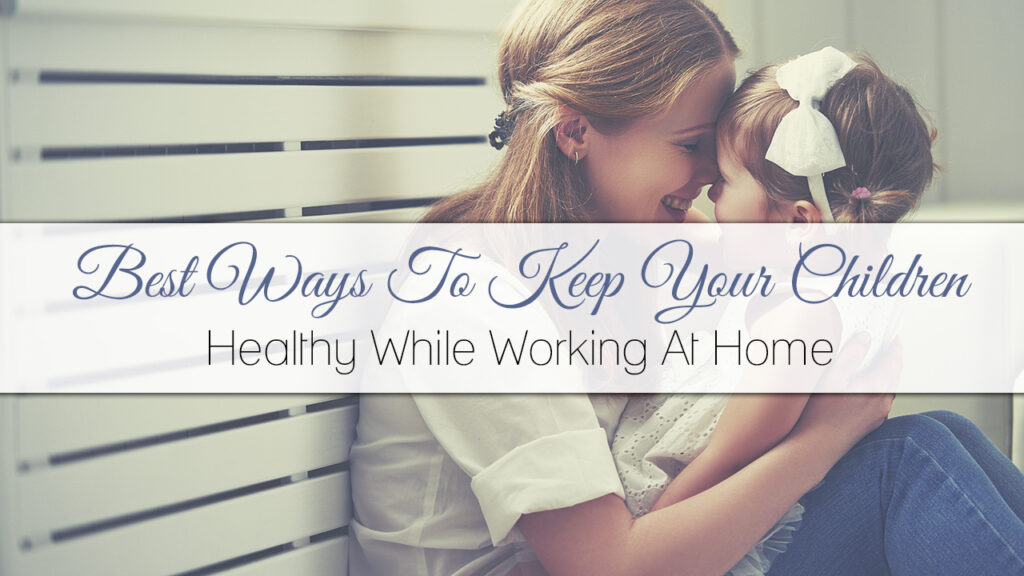 Best Ways To Keep Your Children Healthy While Working At Home