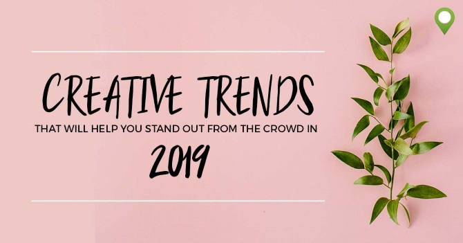 CREATIVE TRENDS THAT WILL HELP YOU STAND OUT FROM THE CROWD IN 2019!