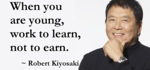 """When-you-are-young-work-to-learn-not-to-earn.""""-Robert-Kiyosaki"""