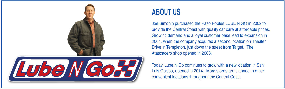 ABOUT US Joe Simonin purchased the Paso Robles LUBE N GO in 2002 to provide the Central Coast with quality car care at affordable prices. Growing demand and a loyal customer base lead to expansion in 2004, when the company acquired a second location on Theater Drive in Templeton, just down the street from Target. The Atascadero shop opened in 2008. Today, Lube N Go continues to grow with a new location in San Luis Obispo, opened in 2014. More stores are planned in other convenient locations throughout the Central Coast.