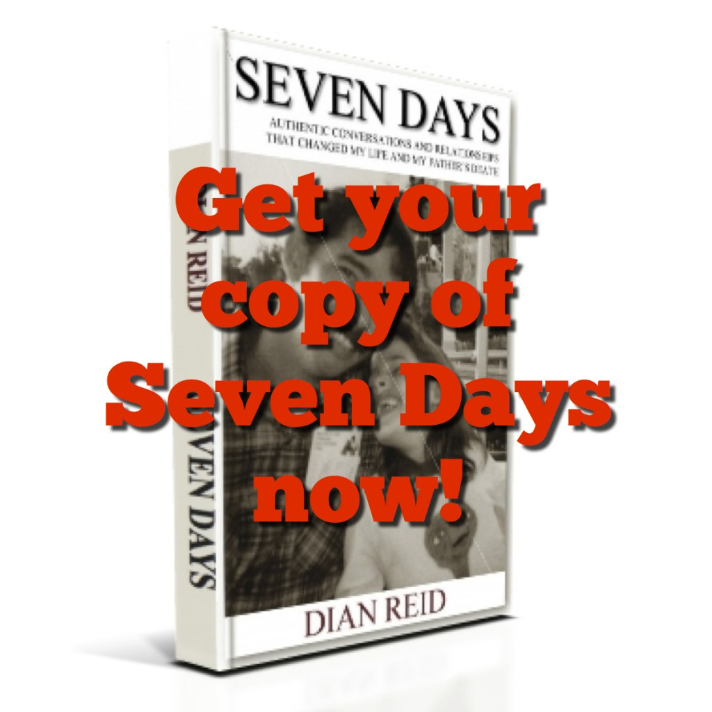 Seven Days: Authentic Conversations and Relationships That Changed My Life and My Father's Death by Dian Reid -- Order Your Copy Now!