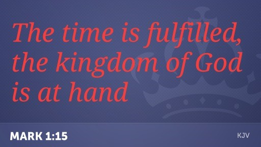 The time is fulfilled, the kingdom of God is at hand