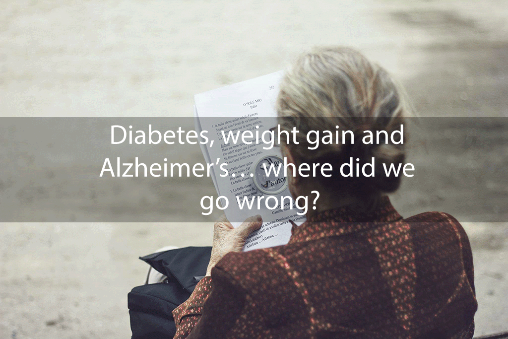 Diabetes, weight gain and Alzheimer's… where did we go wrong?