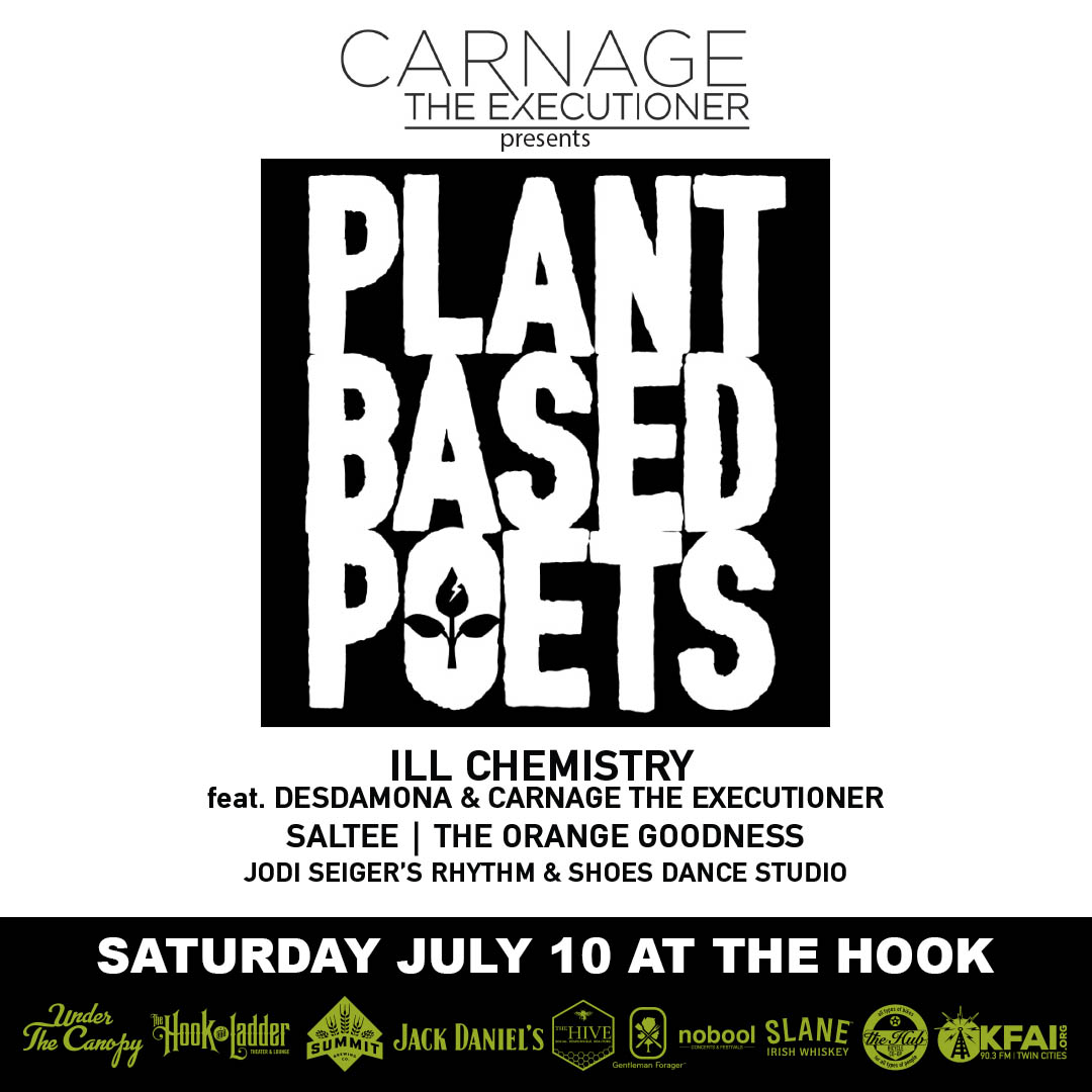 Carnage The Executioner Presents: **THE PLANT BASED POETS** A display of organic self-expression through live music, dance, art & food. The Hook & Ladder Theater - July 10, 2021 - Performances by: ill chemistry (Carnage The Executioner & Desdamona) | Saltee | The Orange Goodness | Jodi Seiger's Rhythm And Shoes Dance Studio