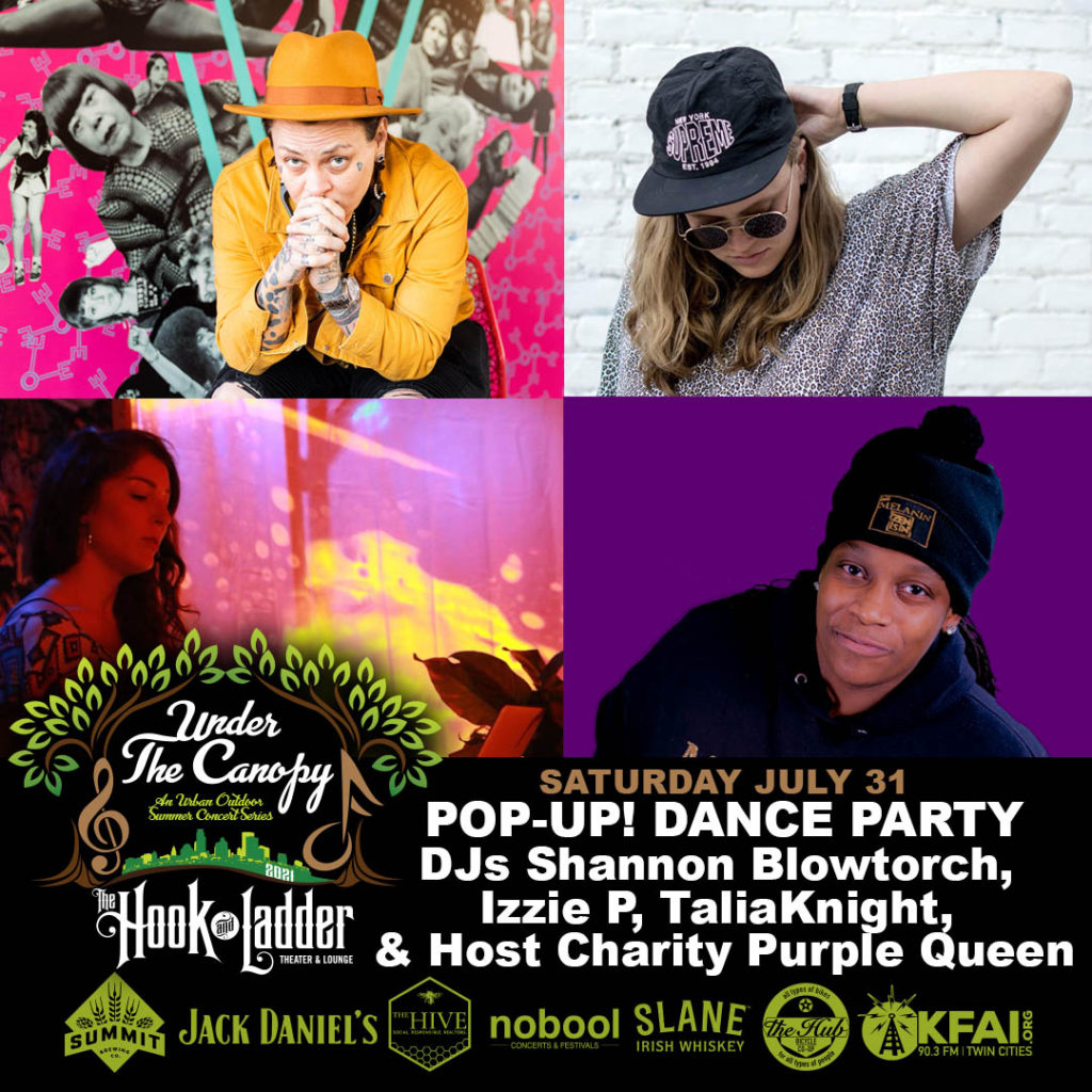 Pop Up! Dance Party DJs: Shannon Blowtorch, Izzie P, TaliaKnight Hosted by: Charity Purple Queen Saturday,July 31 Under The Canopy at The Hook and Ladder Theater