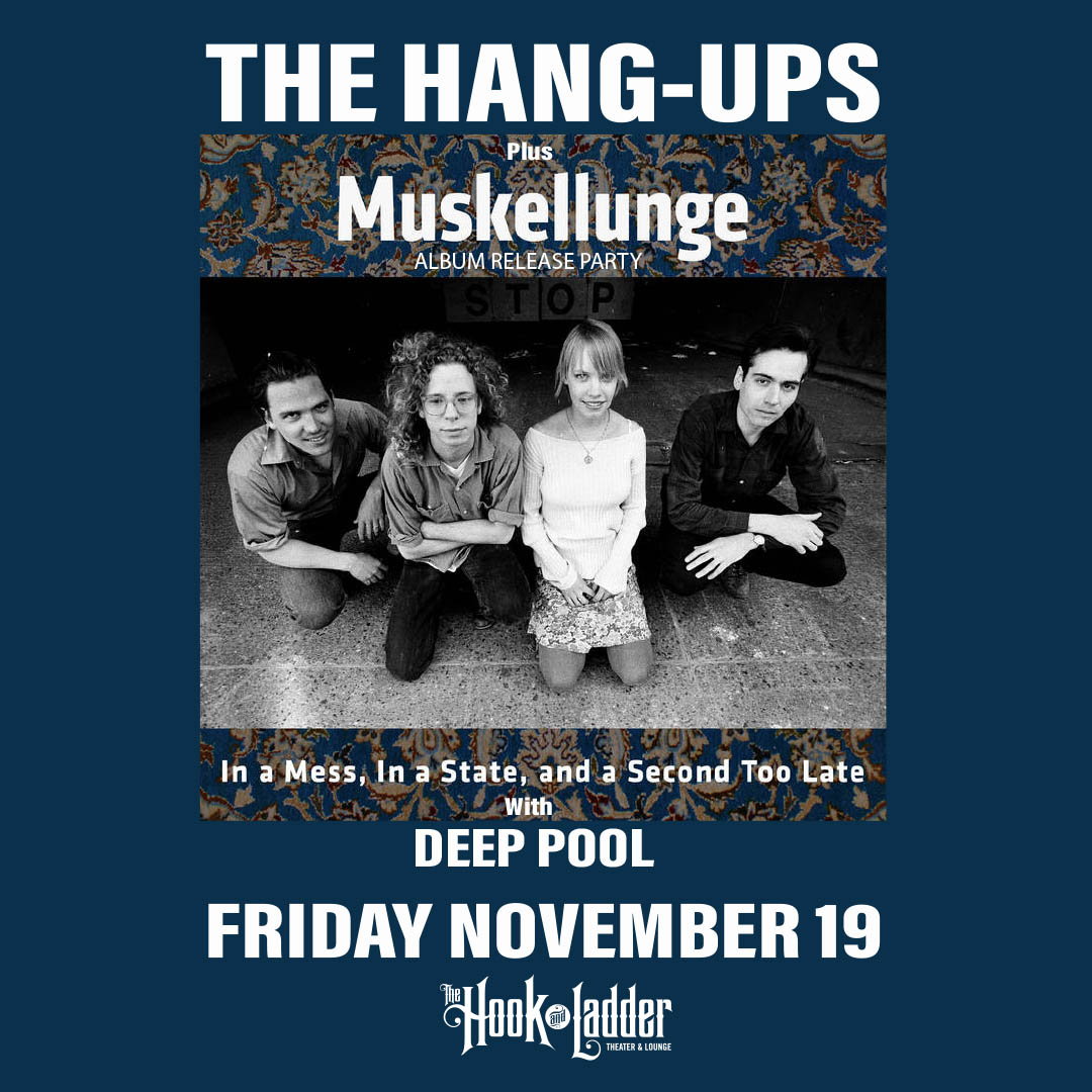 Muskellunge with The Hang-Ups, & Deep Pool Friday, November 19 The Hook and Ladder Theater