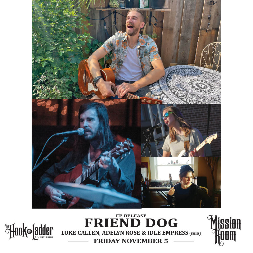 Friend Dog EP Release with special guestsLuke Callen, Adelyn Rose, & Idle Empress (solo) Friday, November 5 at The Hook and Ladder Mission Room