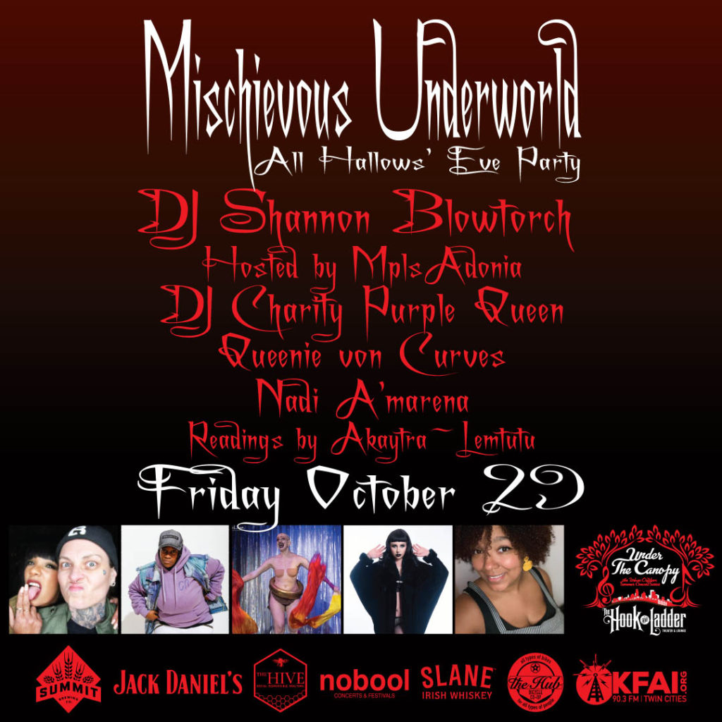 Mischievous Underworld All Hallows' Eve Party DJ Shannon Blowtorch Hosted by MplsAdonia DJ Charity Purple Queen Queenie von Curves Nadi A'marena Readings by Akaytra ~Lemtutu Costume Contest with Ca$h Prizes Friday October 29 Under The Canopy at The Hook and Ladder Theater