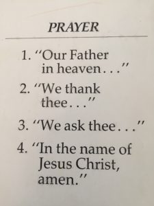 """outline of prayer: 1. """"Our Father in Heaven..."""" 2. """"We thank thee..."""" 3. """"We ask thee..."""" 4. """"In the name of Jesus Christ, amen."""""""
