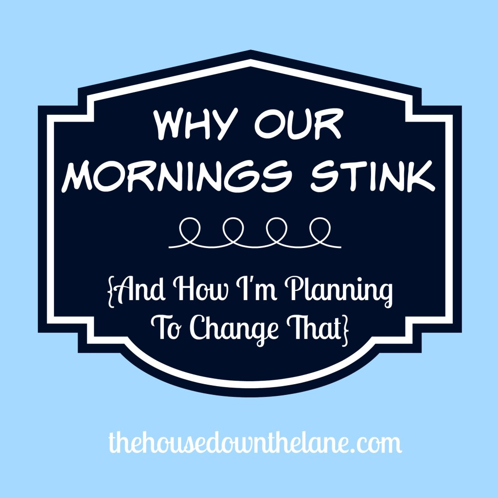 Why Our Mornings Stink {and How I'm Planning to Change That} from thehousedownthelane.com.