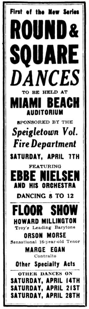 First of the New Series ROUND & SQUARE DANCES TO BE HELD AT MIAMI BEACH AUDITORIUM SPONSORED BY THE Speigletown Vol. Fire Department SATURDAY, APRIL 7TH FEATURING EBBE NIELSEN AND HIS ORCHESTRA DANCING 8 TO 12 FLOOR SHOW HOWARD MILLINGTON Troy's Leading Barytone [sic] ORSON MORSE Sensational 16-year-old Tenor MARGE EGAN Contralto Other Specialty Acts OTHER DANCES ON SATURDAY, APRIL 14TH SATURDAY, APRIL 21ST SATURDAY, APRIL 28TH