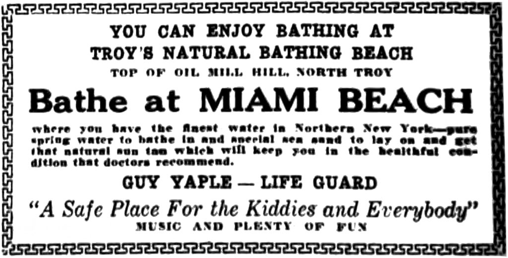 """YOU CAN ENJOY BATHING AT TROY'S NATURAL BATHING BEACH TOP OF OIL MILL HILL, NORTH TROY Bathe at MIAMI BEACH where you have the finest water in Northern New York—pure spring water to bathe in and special sea sand to lay on and get that natural sun tan which will keep you in the beautiful condition that doctors recommend. GUY YAPLE — LIFE GUARD """"A Safe Place For the Kiddies and Everybody"""" MUSIC AND PLENTY OF FUN"""