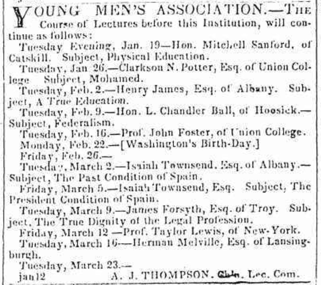 YOUNG MEN'S ASSOCIATION.—THE Course of Lectures before this Institution, will continue as follows: [...] Tuesday, March 16—Herman Melville, Esq. of Lansingburgh.