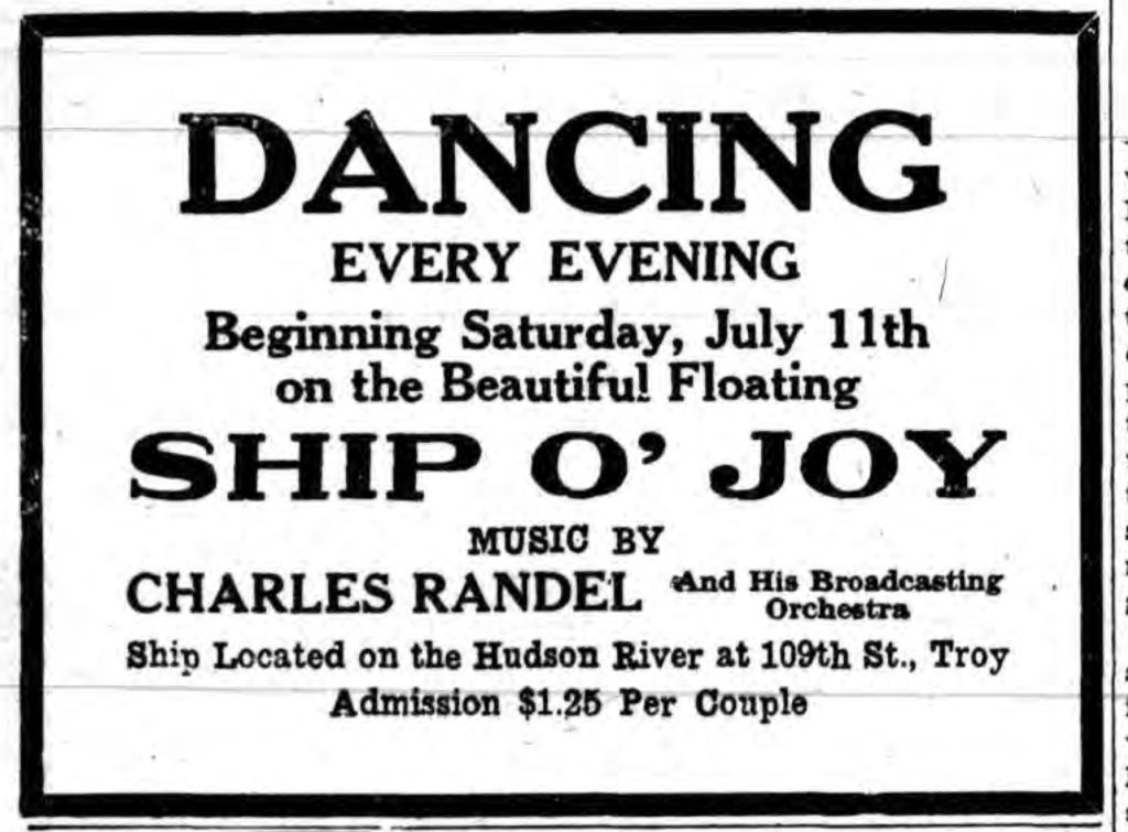 DANCING EVERY EVENING Beginning Saturday, July 11th on the Beautiful Floating SHIP O' JOY MUSIC BY CHARLES RANDEL and His Broadcasting Orchestra Ship Located on the Hudson River at 109th St., Troy  Admission $1.25 Per Couple