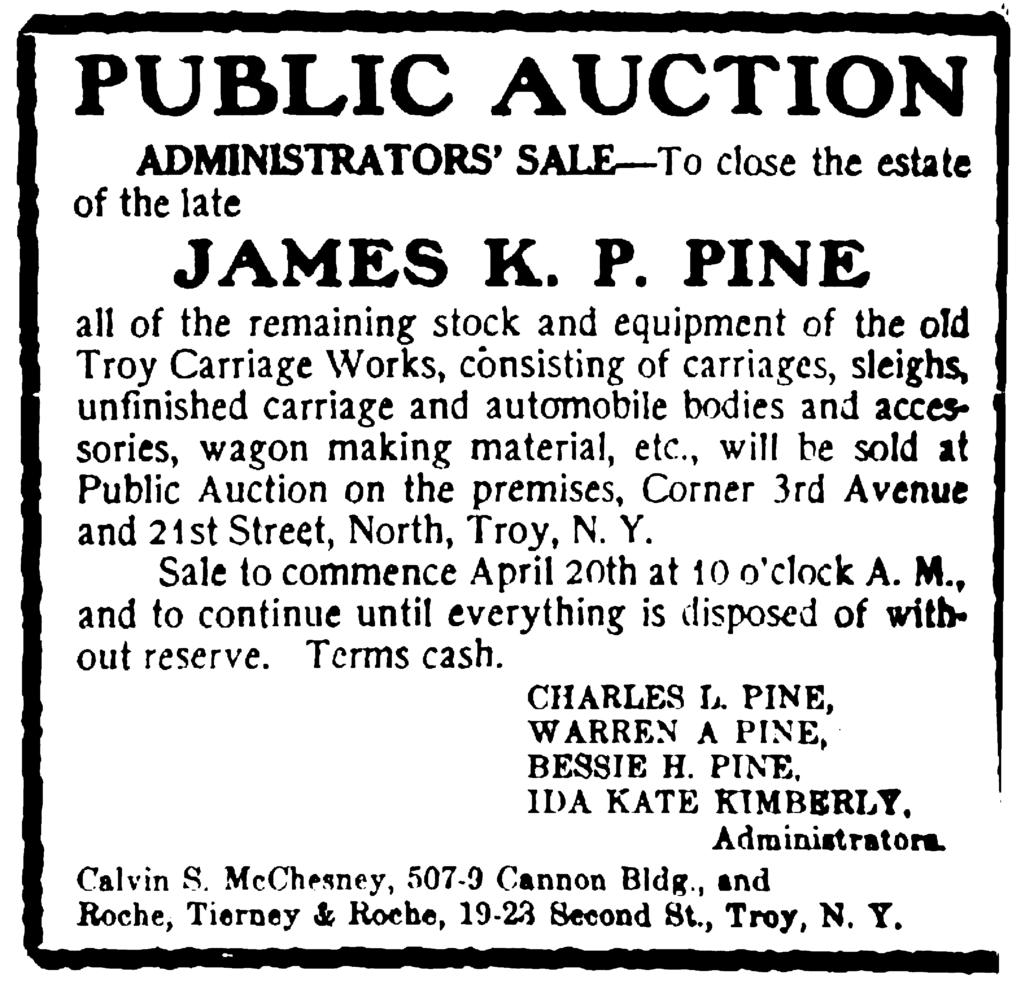 Public Auction Administrator's Sale—To close the estate of the late James K. P. Pine all of the remaining stock and equipment of the old Troy Carriage Works consisting of carriages, sleighs, unfinished carriage and automobile bodies and accessories, wagon making material, etc., will be sold at Public Auction on the premises, Corner 3rd Avenue and 21st Street, North, Troy, N. Y. Sale to commence April 20th at 10 o'clock A. M., and to continue until everything is disposed of without reserve.  Terms cash.  Charles L. Pine, Warren A. Pine, Bessie H. Pine, Ida Kate Kimberly, Administrators. Calvin S. McChesney, 507-9 Cannon Bldg., and Roche, Tierney & Roche, 19-23 Second St., Troy, N. Y.