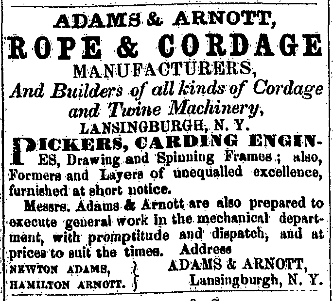 Adams & Arnott, Rope & Cordage Manufacturers, And Builders of all kinds of Cordage and Twine Machinery, Lansingburgh, N. Y. Pickers, carding engines, Drawing and Spinning Frames; also, Formers and Layers of unequalled excellence, furnished at short notice.  Messrs. Adams & Arnott are also prepared to execute general work in the mechanical department, with promptitude and dispatch, and at prices to suit the times. Address Newton Adams, Hamilton Arnott. } Adams & Arnott, Lansingburgh, N. Y.