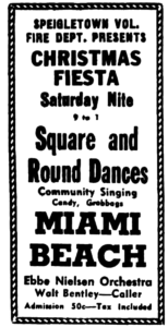 Speigletown Vol. Fire Dept. Presents Christmas Fiesta Saturday Nite 9 to 1 Square and Round Dances Community Singing Candy, Grabbags Miami Beach Ebbe Nielsen Orchestra Walt Bentley-Caller Admission 50c-Tax Included