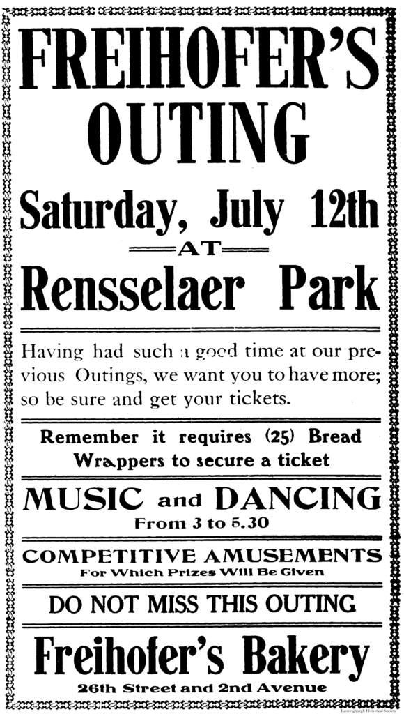 Freihofer's Outing Saturday, July 12th at Rensselaer Park Having had such a good time at our previous Outings, we want you to have more; so be sure and get your tickets. Remember it requires (25) Bread Wrappers to secure a ticket. Music and Dancing from 3 to 5.30 Competitive Amusements For Which Prizes Will Be Given Do Not Miss This Outing Freihofer's Bakery [One Hundred] 26th Street and 2nd Avenue