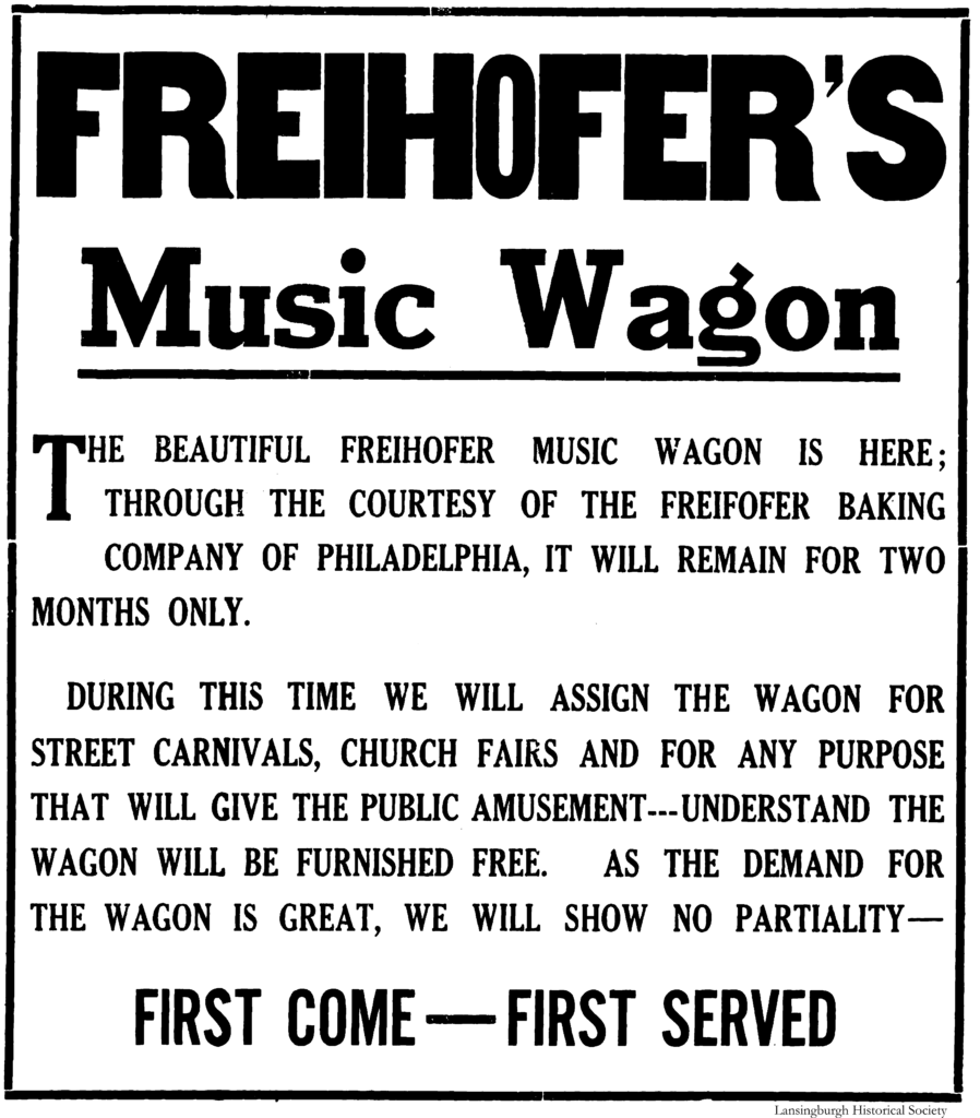 Freihofer's Music Wagon The beautiful Freihofer Music Wagon is here; through the courtesy of the Freihofer Baking Company of Philadelphia, it will remain for two months only.  During this time we will assign the wagon for street carnivals, church fairs and for any purpose that will give the public amusement---understand the wagon will be furnished free.  As the demand for the wagon is great, we will show no partiality—First Come—First Served