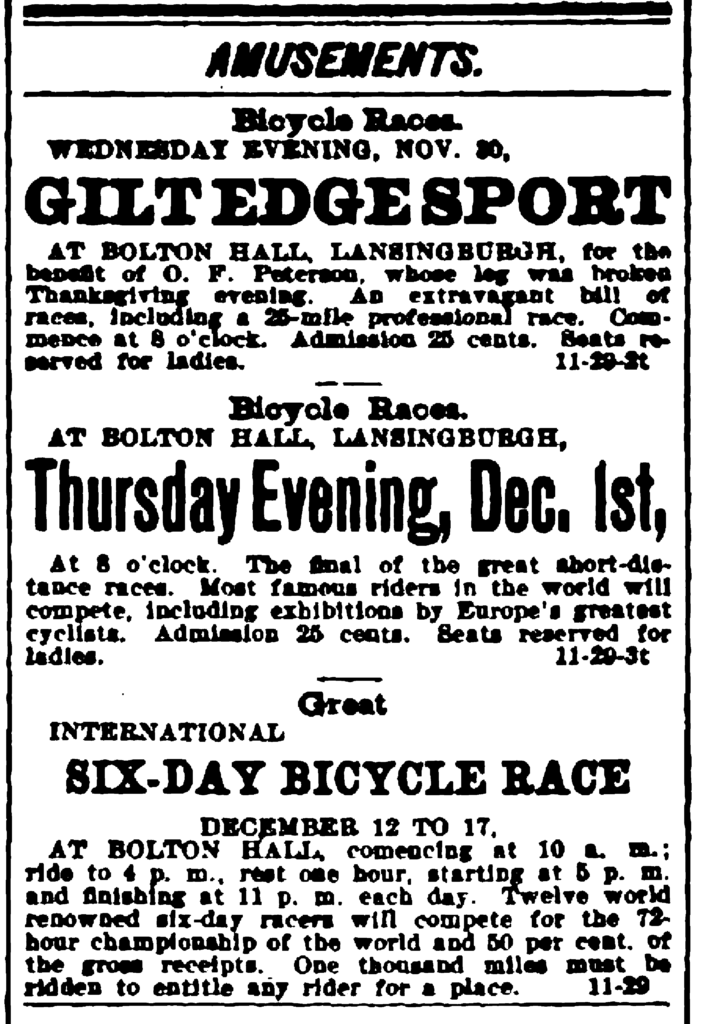 Amusements. Bicycle Races. Wednesday Evening, Nov. 30, Gilt Edge Sport at Bolton Hall, Lansingburgh, for the benefit of O. F. Peterson, whose leg was broken Thanksgiving evening.  An extravagant bill of races, including a 25-mile professional race.  Commence at 8 o'clocl.  Admission 25 cents.  Seats reserved for ladies. - Bicycle Races. At Bolton Hall, Lansingburgh, Thursday Evening, Dec. 1st, At 8 o'clock.  The final of the great short-distance races.  Most famous riders in the world will compete, including exhibitions by Europe's greatest cyclists.  Admission 25 cents.  Seats reserved for ladies. - Great International Six-Day Bicycle Race December 12 to 17, At Bolton Hall, connecting at 10 a. m.; ride to 4 p. m., rest one hour, starting at 5 p. m. and finishing at 11 p. m. each day.  Twelve world renowned six-day racers will compete for the 72-hour championship of the world and 50 per cent, of the gross receipts.  One thousand miles must be ridden to entitle any rider for a place.