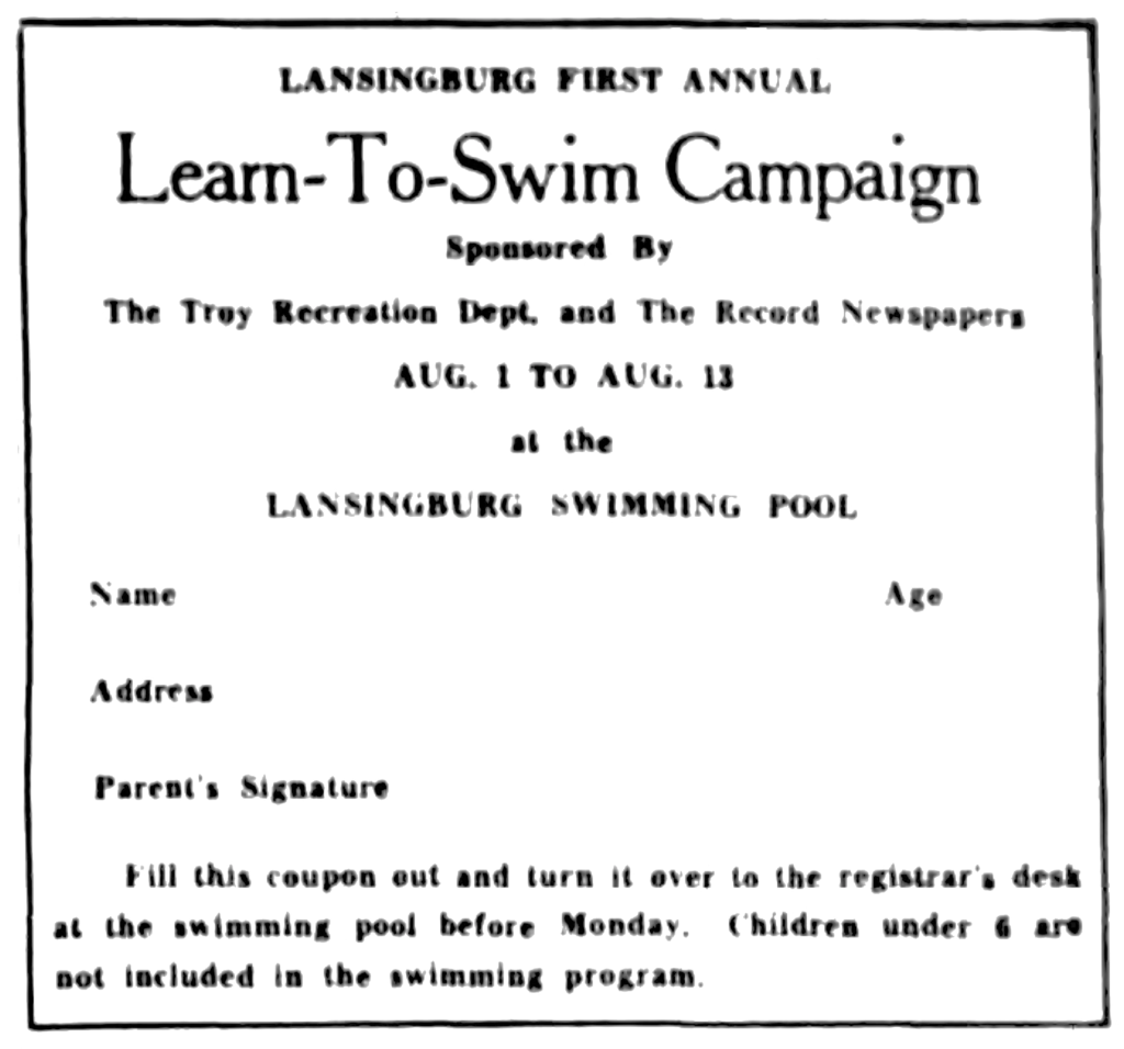 Lansingburgh First Annual Learn-To-Swim Campaign. Sponsored By The Troy Recreation Dept. and The Record Newspapers Aug. 1 to Aug. 12 at the Lansingburg Swimming Pool Name Age Address Parent's Signature Fill this coupon out and turn it over to the registrar's desk at the swimming pool before Monday.  Children under 6 are not included in the swimming program.