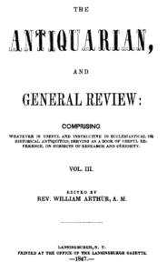 The Antiquarian, and General Review: Comprising Whatever Is Useful and Instructive in Ecclesiastical or Historical Antiquities, Serving as a Book of Useful Reference, or Subjects of Research and Curiosity. Vol. III. Edited by Rev. William Arthur, A. M. Lansingburgh, N. Y. Printed at the Office of the Lansingburgh Gazette. 1847.