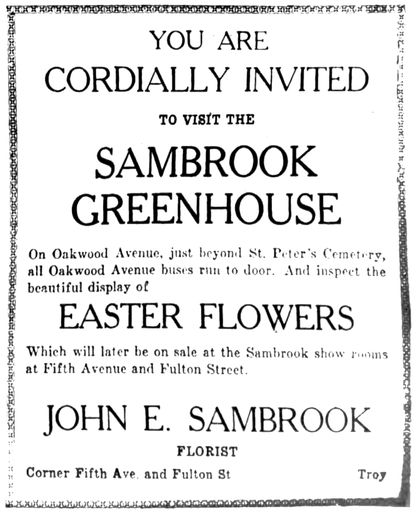 You are cordially invited to visit the Sambrook Greenhouse On Oakwood Avenue, just beyond St. Peter's Cemetery, all Oakwood Avenue buses run to door.  And inspect the beautiful display of Easter Flowers Which will later be on sale at the Sambrook show rooms at Fifth Avenue and Fulton Street. John E. Sambrook Florist Corner Fifth Ave. and Fulton St. Troy.