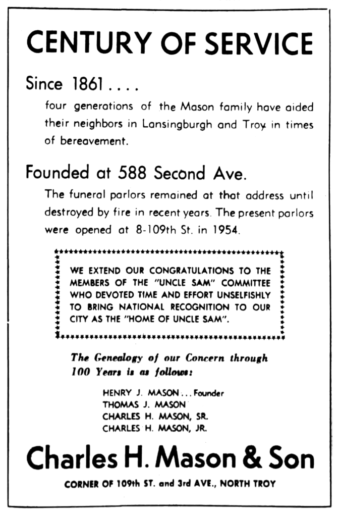 """Century of Service Since 1861.... four generations of the Mason family home have aided their neighbors in Lansingburgh and Troy in times of bereavement. Founded at 588 Second Ave. The funeral parlors remained at that address until destroyed by fire in recent years.  The present parlors were opened at 8-109th St. in 1954. We extend our congratulations to the members of the """"Uncle Sam"""" Committee who devoted time and effort unselfishly to bring national recognition to our city as the """"Home of Uncle Sam"""". The Genealogy of our Concern through 100 Years is as follows: Henry J. Mason...Founder Thomas J. Mason Charles H. Mason, Sr. Charles H. Mason, Jr. Charles H. Mason & Son corner of 109th St. and 3rd Ave., North Troy"""