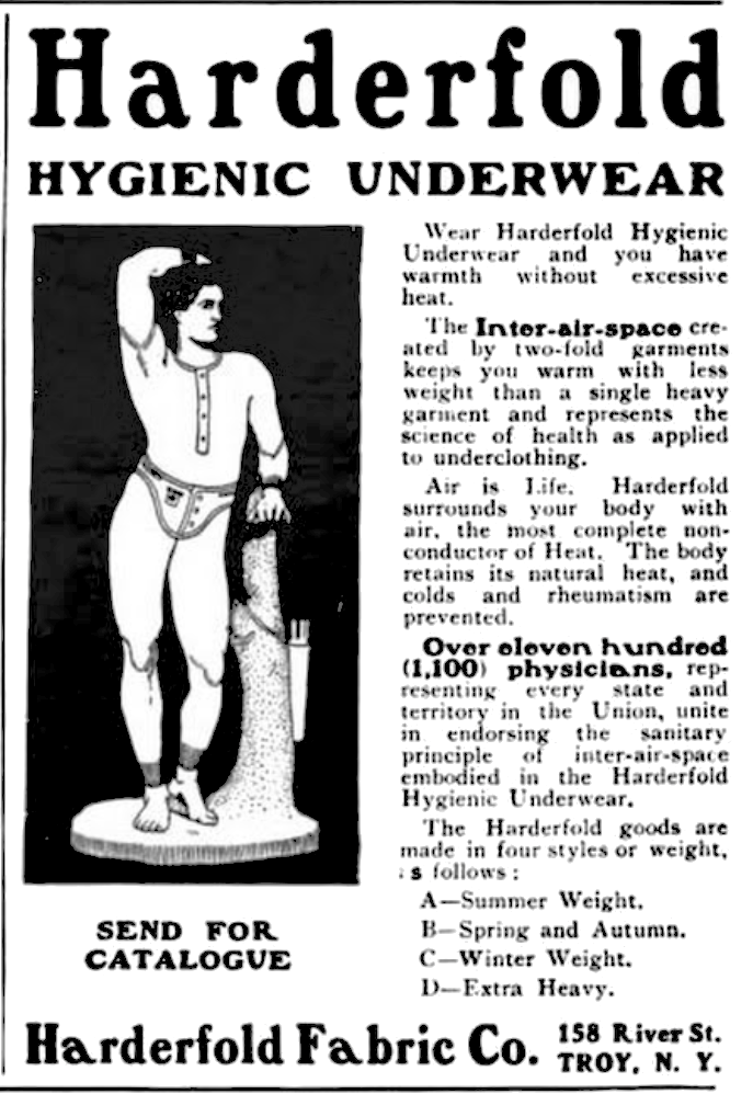 Harderfold Hygienic Underwear Wear Harderfold Hygienic Underwear and you have warmth without excessive heat. The inter-air-space created by two-fold garments keeps you warm with less weight than a single heavy garment and represents the science of health as applied to underclothing. Air is Life. Harderfold surrounds your body with air, the most complete non-conductor of Heat.  The body retains its natural heat, and colds and rheumatism are prevented. Over eleven hundred (1,100) physicians, representing every state and territory in the Union, unite in endorsing the sanitary principle of inter-air-space embodied in the Harderfold Hygienic Underwear. The Harderfold goods are made in four styles or weight, as follows: A-Summer Weight, B-Spring and Autumn. C-Winter Weight. D-Extra Heavy. Send for catalogue Harderfold Fabric Co. 158 River St. Troy, N. Y.