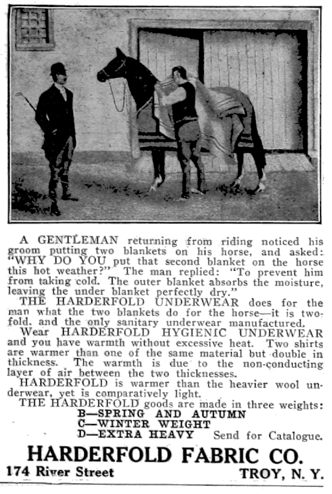 """A gentleman returning from riding noticed his groom putting two blankets on his horse, and asked: """"Why do you put that second blanket on the horse in this hot weather?""""  The man replied: """"To prevent him from taking cold.  The outer blanket absorbs the moisture, leaving the under blanket perfectly dry."""" The Harderfold Underwear does for the man what the two blankets do for the horse-it is two-fold, and the only sanitary underwear manufactured."""