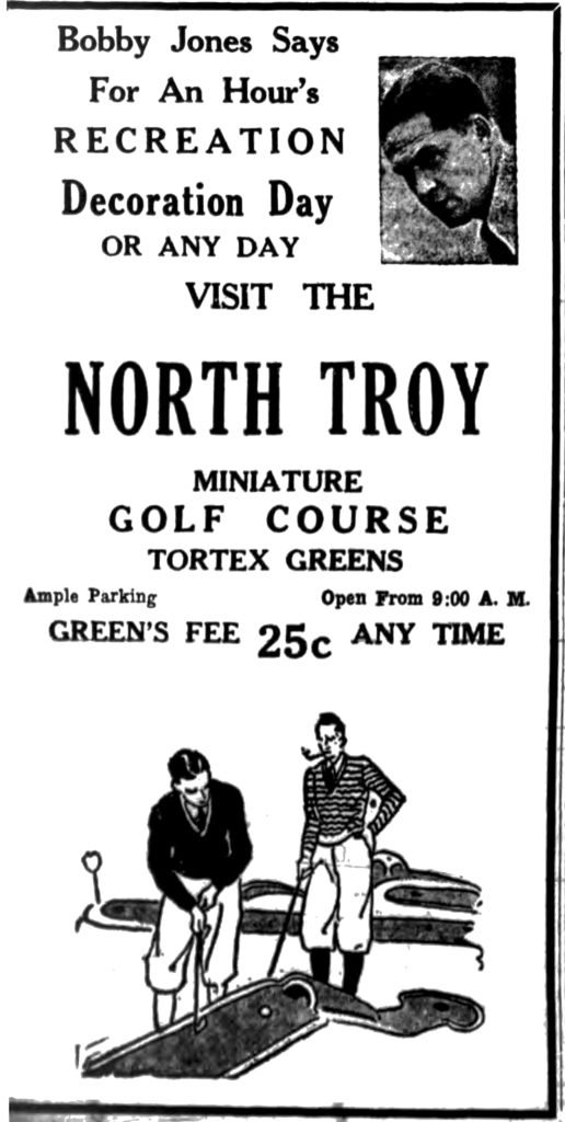 Bobby Jones says for an hour's recreation Decoration Day or any day visit the North Troy miniature golf course Tortex greens Ample parking Open from 9 A. M. Green's fee 25c any time