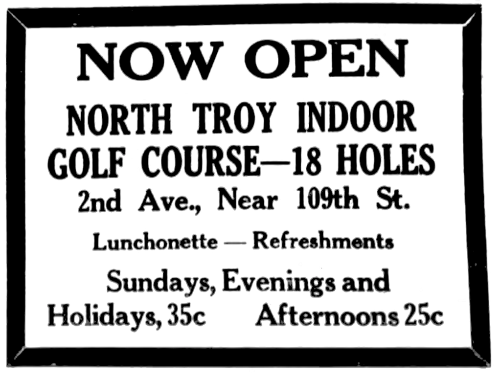 Now open North Troy Indoor Golf Course-18 holes 2nd Ave., Near 109th St. Luncheonette - Refreshments Sundays, Evenings and Holidays, 35c Afternoons 25c