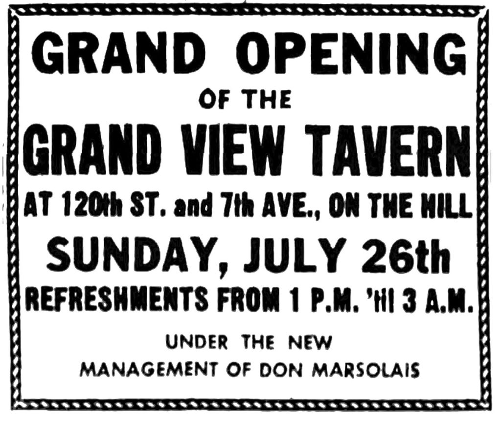 Grand opening of the Grand View Tavern at 120th St. and 7th Ave., on the hill Sunday, July 26th Refreshments from 1 P. M. 'til 3 A. M. Under the new management of Don Marsolais